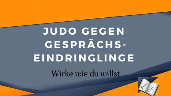 Judo gegen Gesprächseindringlinge Blog von Yvonne de Bark